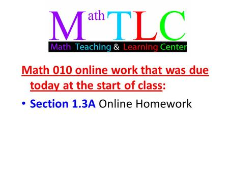 Math 010 online work that was due today at the start of class: Section 1.3A Online Homework.
