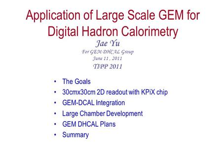 Application of Large Scale GEM for Digital Hadron Calorimetry Jae Yu For GEM DHCAL Group June 11, 2011 TIPP 2011 The Goals 30cmx30cm 2D readout with KPiX.