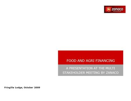 Fringilla Lodge, October 2009 A PRESENTATION AT THE MULTI STAKEHOLDER MEETING BY ZANACO FOOD AND AGRI FINANCING.