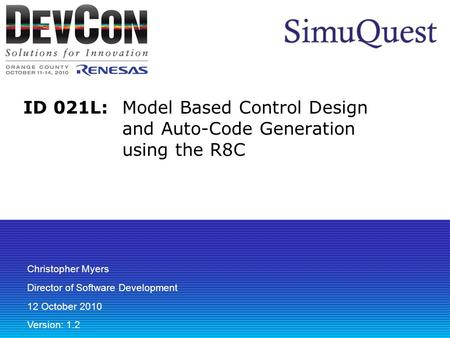 ID 021L: Model Based Control Design and Auto-Code Generation using the R8C Christopher Myers Director of Software Development 12 October 2010 Version: