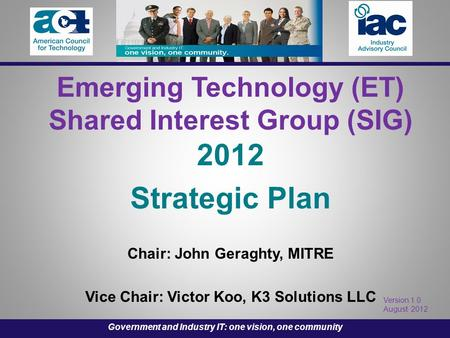 Emerging Technology (ET) Shared Interest Group (SIG) 2012 Strategic Plan Chair: John Geraghty, MITRE Vice Chair: Victor Koo, K3 Solutions LLC Version 1.0.