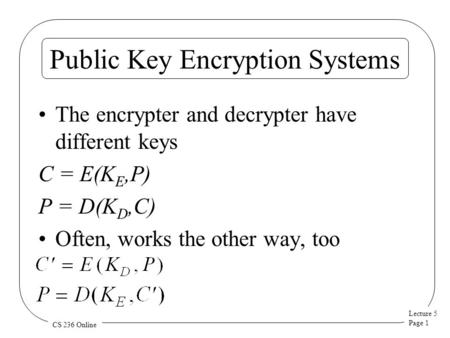 Lecture 5 Page 1 CS 236 Online Public Key Encryption Systems The encrypter and decrypter have different keys C = E(K E,P) P = D(K D,C) Often, works the.