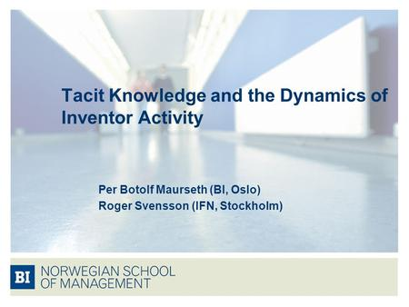 Tacit Knowledge and the Dynamics of Inventor Activity Per Botolf Maurseth (BI, Oslo) Roger Svensson (IFN, Stockholm)
