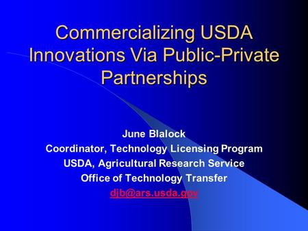Commercializing USDA Innovations Via Public-Private Partnerships June Blalock Coordinator, Technology Licensing Program USDA, Agricultural Research Service.