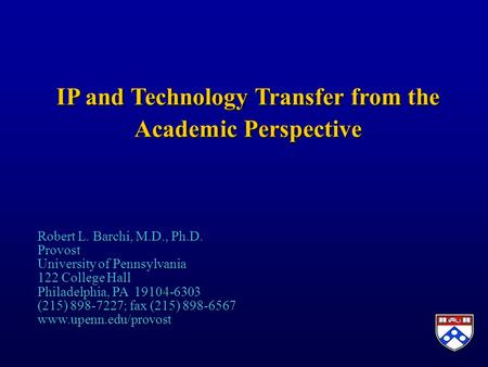 IP and Technology Transfer from the Academic Perspective Robert L. Barchi, M.D., Ph.D. Provost University of Pennsylvania 122 College Hall Philadelphia,
