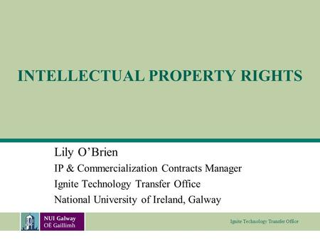 Ignite Technology Transfer Office INTELLECTUAL PROPERTY RIGHTS Lily O'Brien IP & Commercialization Contracts Manager Ignite Technology Transfer Office.