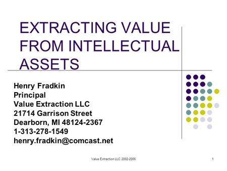 Value Extraction LLC 2002-20061 EXTRACTING VALUE FROM INTELLECTUAL ASSETS Henry Fradkin Principal Value Extraction LLC 21714 Garrison Street Dearborn,