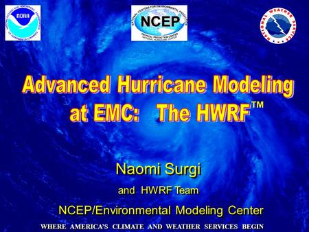 Naomi Surgi and HWRF Team Naomi Surgi and HWRF Team NCEP/Environmental Modeling Center WHERE AMERICA'S CLIMATE AND WEATHER SERVICES BEGIN ™