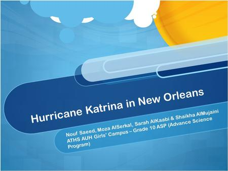 Hurricane Katrina in New Orleans Nouf Saeed, Moza AlSerkal, Sarah AlKaabi & Shaikha AlMujaini ATHS AUH Girls' Campus – Grade 10 ASP (Advance Science Program)