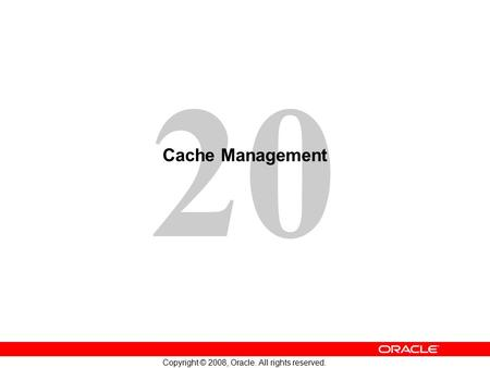 20 Copyright © 2008, Oracle. All rights reserved. Cache Management.
