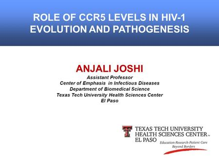 ROLE OF CCR5 LEVELS IN HIV-1 EVOLUTION AND PATHOGENESIS ANJALI JOSHI Assistant Professor Center of Emphasis in Infectious Diseases Department of Biomedical.