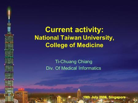 Current activity: National Taiwan University, College of Medicine Ti-Chuang Chiang Div. Of Medical Informatics 19th July 2006, Singapore.