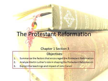 The Protestant Reformation Chapter 1 Section 3 Objectives: 1.Summarize the factors that encouraged the Protestant Reformation 2.Analyze Martin Luther's.