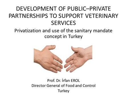 DEVELOPMENT OF PUBLIC–PRIVATE PARTNERSHIPS TO SUPPORT VETERINARY SERVICES Privatization and use of the sanitary mandate concept in Turkey Prof. Dr. İrfan.