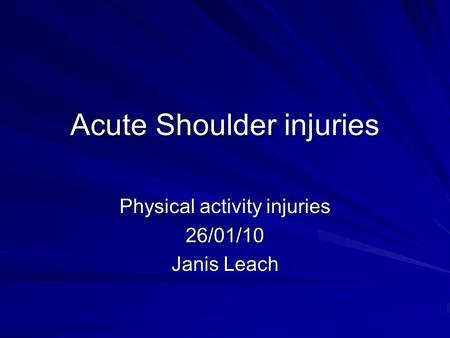 Acute Shoulder injuries Physical activity injuries 26/01/10 Janis Leach.