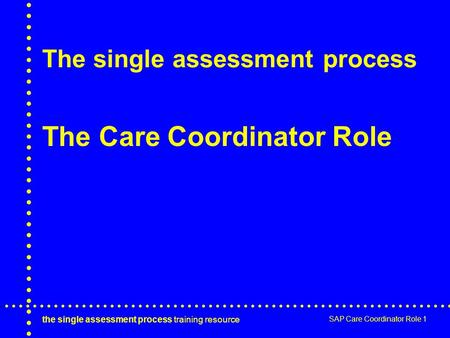 The single assessment process training resource SAP Care Coordinator Role 1 The single assessment process The Care Coordinator Role.