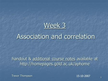1 Week 3 Association and correlation handout & additional course notes available at  15-10-2007 Trevor Thompson.