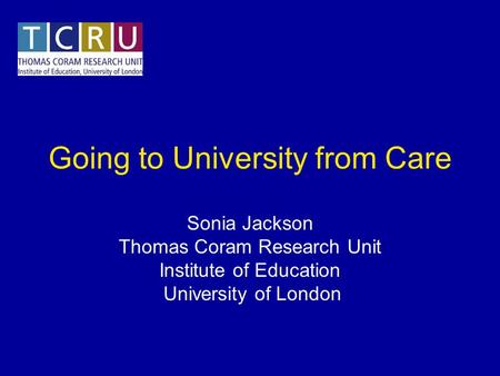 Going to University from Care Sonia Jackson Thomas Coram Research Unit Institute of Education University of London.