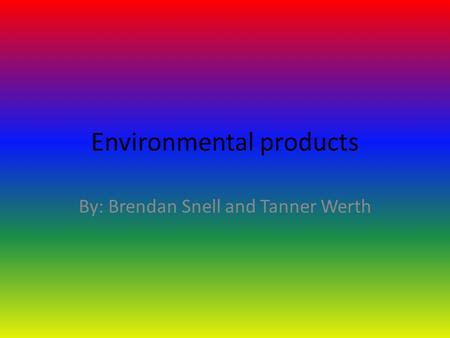 Environmental products By: Brendan Snell and Tanner Werth.