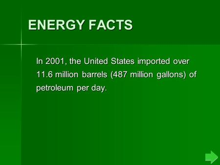ENERGY FACTS In 2001, the United States imported over 11.6 million barrels (487 million gallons) of petroleum per day.