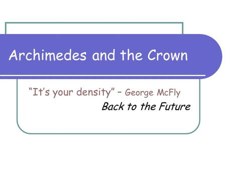 "Archimedes and the Crown ""It's your density"" – George McFly Back to the Future."