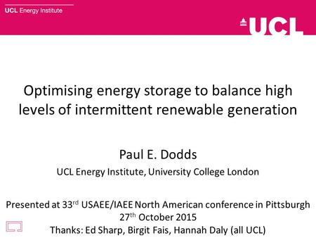 Optimising energy storage to balance high levels of intermittent renewable generation Paul E. Dodds UCL Energy Institute, University College London Presented.