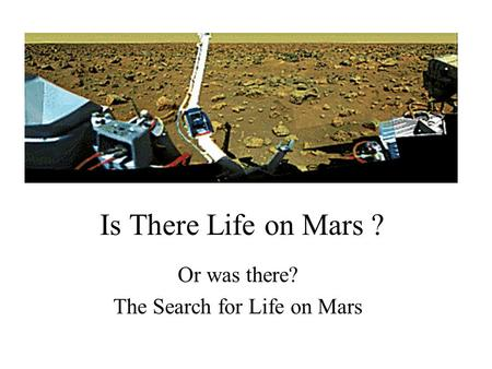 Is There Life on Mars ? Or was there? The Search for Life on Mars.