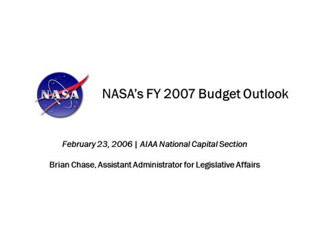 NASA's FY 2007 Budget Outlook February 23, 2006 | AIAA National Capital Section Brian Chase, Assistant Administrator for Legislative Affairs.