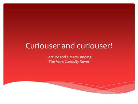 Curiouser and curiouser! Lecture and a Mars Landing The Mars Curiosity Rover.