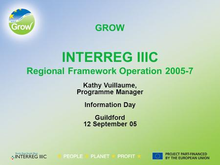 GROW Kathy Vuillaume, Programme Manager Information Day Guildford 12 September 05 INTERREG IIIC Regional Framework Operation 2005-7.