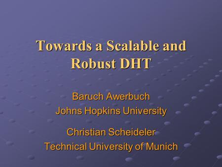 Towards a Scalable and Robust DHT Baruch Awerbuch Johns Hopkins University Christian Scheideler Technical University of Munich.