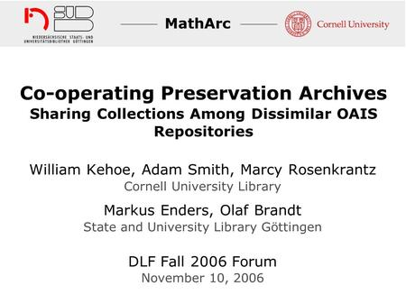 MathArc Co-operating Preservation Archives Sharing Collections Among Dissimilar OAIS Repositories William Kehoe, Adam Smith, Marcy Rosenkrantz Cornell.