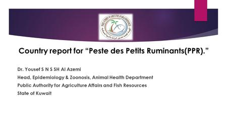 "Country report for ""Peste des Petits Ruminants(PPR)."" Dr. Yousef S N S SH Al Azemi Head, Epidemiology & Zoonosis, Animal Health Department Public Authority."