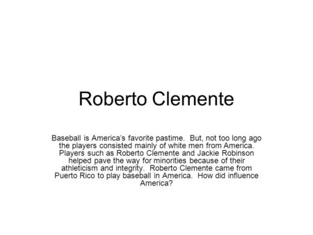 Roberto Clemente Baseball is America's favorite pastime. But, not too long ago the players consisted mainly of white men from America. Players such as.