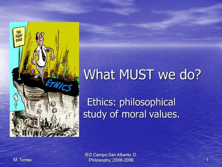 IES Campo San Alberto, D. Philosophy; 2008-2009 1 M. Torres What MUST we do? Ethics: philosophical study of moral values.