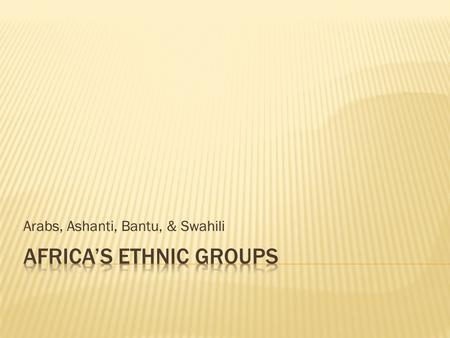 Arabs, Ashanti, Bantu, & Swahili.  Africa is made up of 54 different countries and many ethnic groups.  A group's customs and traditions often come.