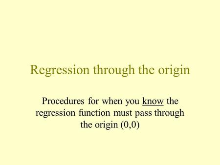 Regression through the origin Procedures for when you know the regression function must pass through the origin (0,0)