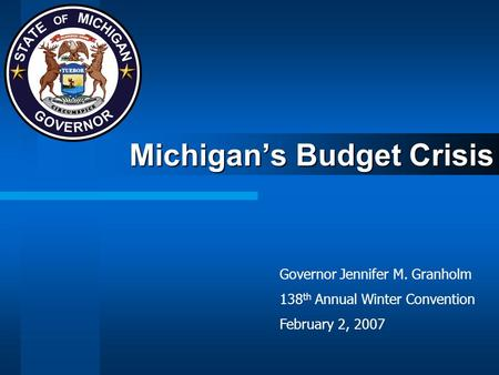 Michigan's Budget Crisis Governor Jennifer M. Granholm 138 th Annual Winter Convention February 2, 2007.