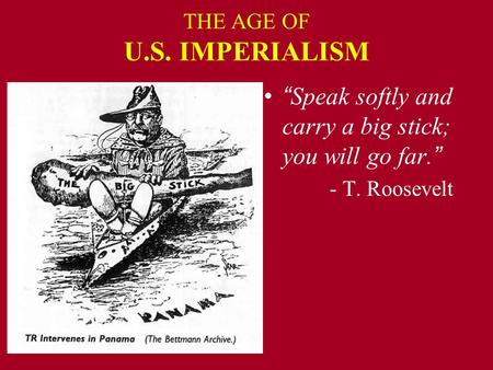 "THE AGE OF U.S. IMPERIALISM "" Speak softly and carry a big stick; you will go far. "" - T. Roosevelt."