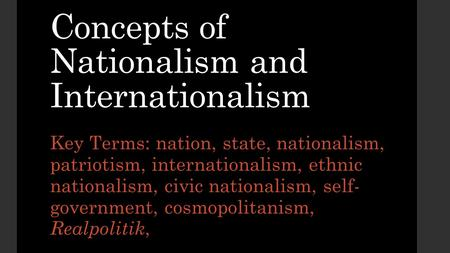 Concepts of Nationalism and Internationalism Key Terms: nation, state, nationalism, patriotism, internationalism, ethnic nationalism, civic nationalism,