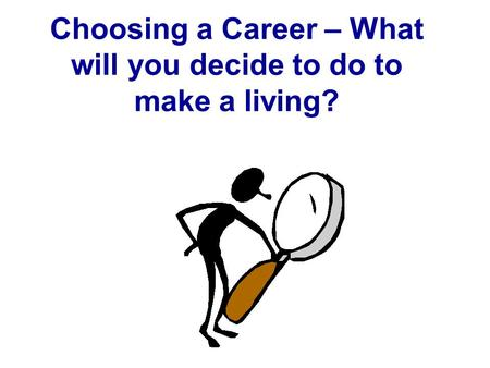 Choosing a Career – What will you decide to do to make a living?