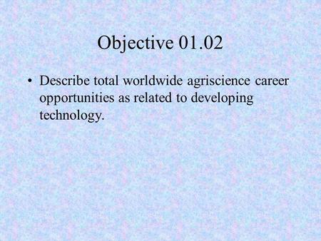 Objective 01.02 Describe total worldwide agriscience career opportunities as related to developing technology.