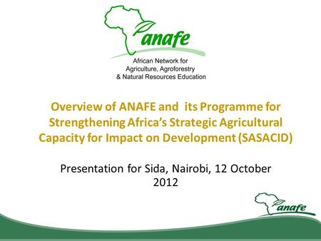 Overview of ANAFE and its Programme for Strengthening Africa's Strategic Agricultural Capacity for Impact on Development (SASACID) Presentation for Sida,