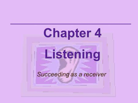 Chapter 4 Listening Succeeding as a receiver Listening is the receiving part of communication.  A skill that requires conscious hearing  We don't.