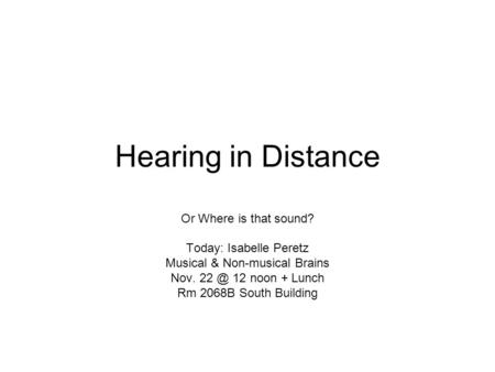 Hearing in Distance Or Where is that sound? Today: Isabelle Peretz Musical & Non-musical Brains Nov. 12 noon + Lunch Rm 2068B South Building.