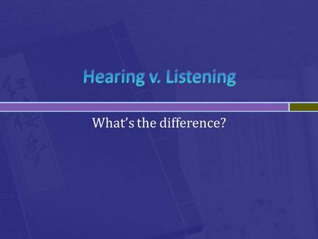 What's the difference?.  Listening: Purposefully paying attention to and making sense of what we hear.