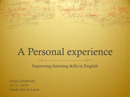 A Personal experience Improving listening skills in English Faisal Altuwaim 19/11/2015 Saudi club in Leeds.
