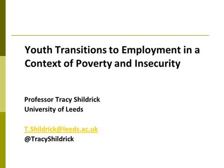 Youth Transitions to Employment in a Context of Poverty and Insecurity Professor Tracy Shildrick University of