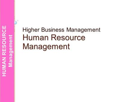 HUMAN RESOURCE Management HUMAN RESOURCE Management Higher Business Management HumanResource Human ResourceManagement.