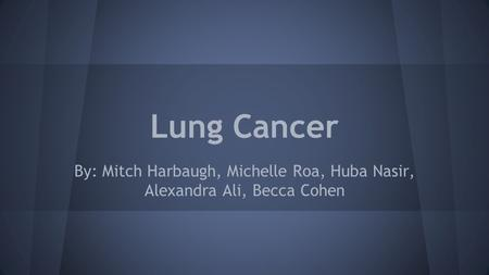 Lung Cancer By: Mitch Harbaugh, Michelle Roa, Huba Nasir, Alexandra Ali, Becca Cohen.